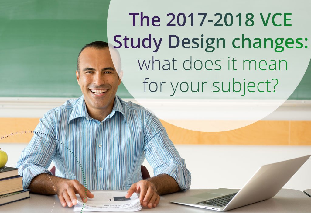 The 2017-2018 VCE study design changes what does it mean for your subject